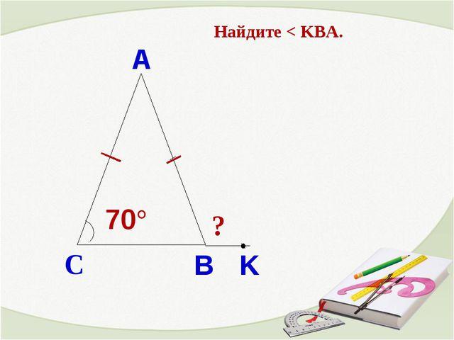 Найдите < KBA. ? C B 70 A K