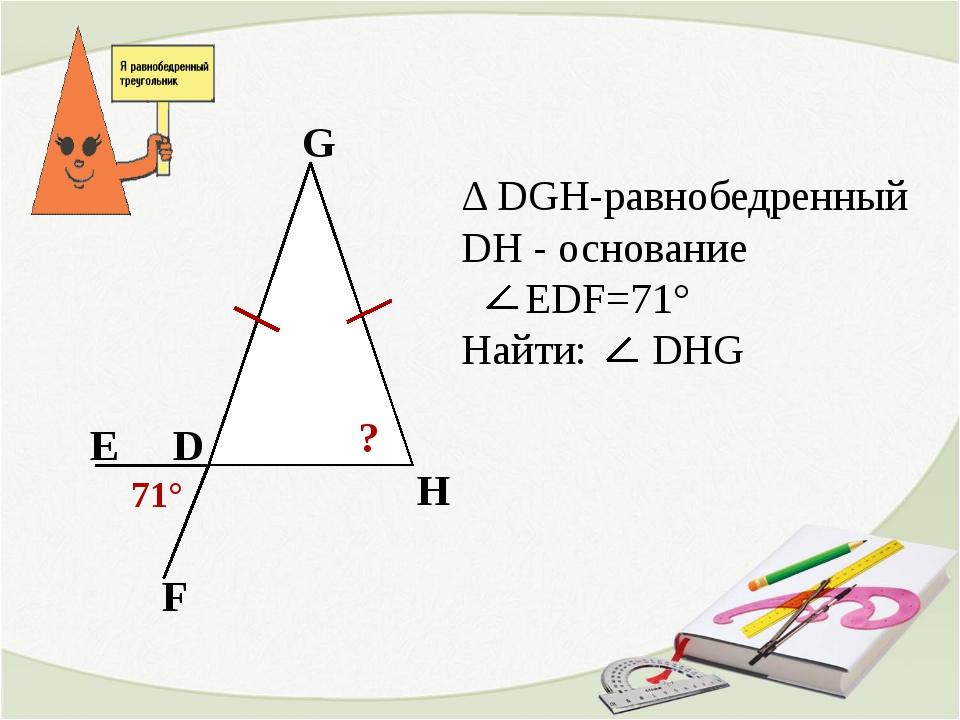 D G H Δ DGH-равнобедренный DH - основание EDF=71° Найти: DHG Е F ? 71°