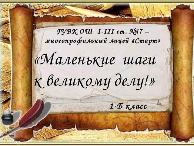 «Маленькие шаги к великому делу!» 1-Б класс ГУВК ОШ І-ІІІ ст. №47 – многопро...