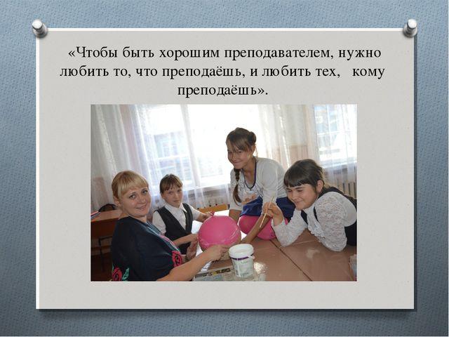 «Чтобы быть хорошим преподавателем, нужно любить то, что преподаёшь, и любить...