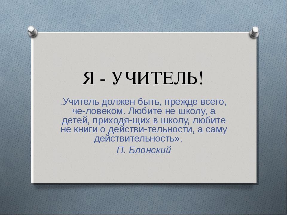 Я - УЧИТЕЛЬ! «Учитель должен быть, прежде всего, человеком. Любите не школу,...