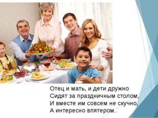 Отец и мать, и дети дружно Сидят за праздничным столом, И вместе им совсем не