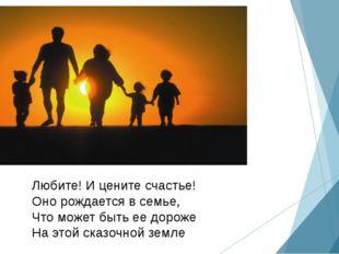 Любите! И цените счастье! Оно рождается в семье, Что может быть ее дороже На