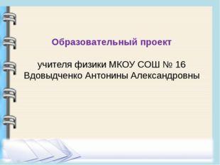 Образовательный проект учителя физики МКОУ СОШ № 16 Вдовыдченко Антонины Алек