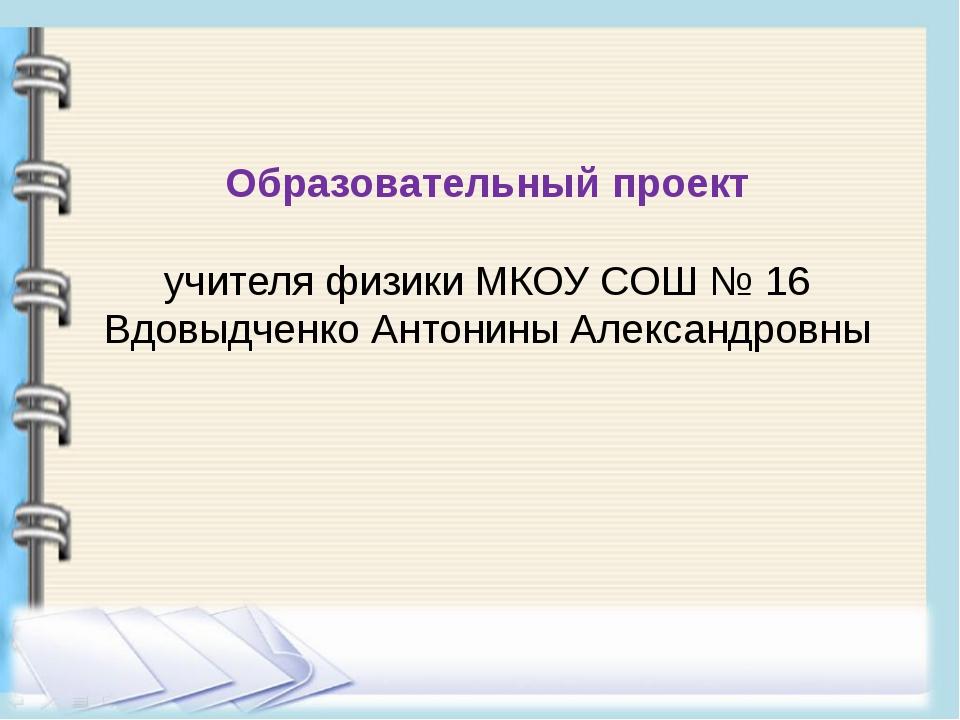 Образовательный проект учителя физики МКОУ СОШ № 16 Вдовыдченко Антонины Алек...