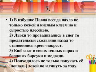 7. 1) В избушке Павла всегда пахло не только кожей и кислым клеем но и сырост