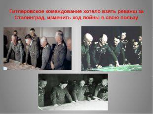 Гитлеровское командование хотело взять реванш за Сталинград, изменить ход вой