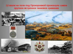 12 июля на поле под Прохоровкой произошло самое крупное встречное танковое ср