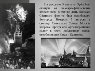 На рассвете 5 августа Орёл был очищен от немецко-фашистских захватчиков. В то