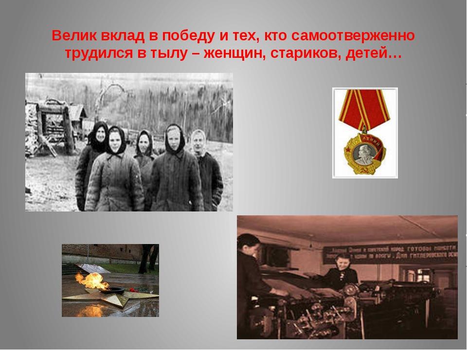 Велик вклад в победу и тех, кто самоотверженно трудился в тылу – женщин, стар...
