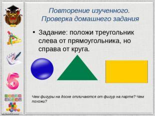 Повторение изученного. Проверка домашнего задания Задание: положи треугольник