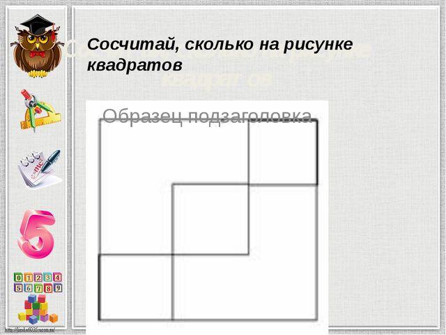Сосчитай, сколько на рисунке квадратов Сосчитай, сколько на рисунке квадратов