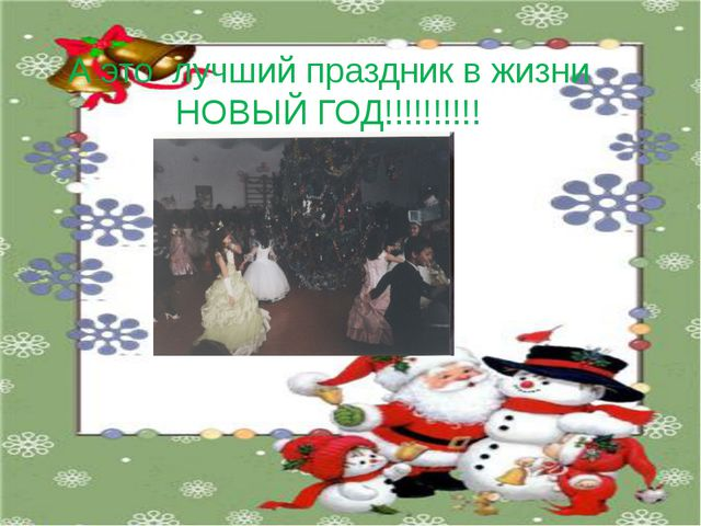 А это лучший праздник в жизни НОВЫЙ ГОД!!!!!!!!!!