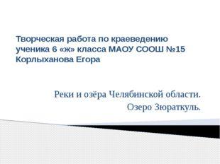 Творческая работа по краеведению ученика 6 «ж» класса МАОУ СООШ №15 Корлыхано