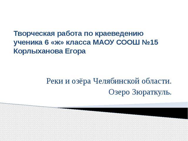 Творческая работа по краеведению ученика 6 «ж» класса МАОУ СООШ №15 Корлыхано...
