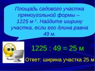 Ответ: ширина участка 25 м 1225 : 49 = 25 м Площадь садового участка прямоуго