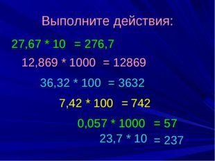 Выполните действия: 12,869 * 1000 27,67 * 10 36,32 * 100 7,42 * 100 23,7 * 10