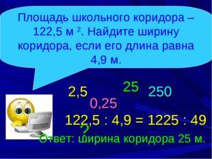 122,5 : 4,9 = 1225 : 49 Площадь школьного коридора – 122,5 м 2. Найдите ширин