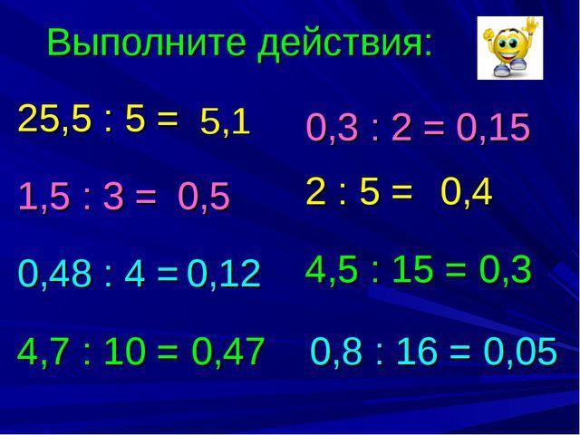 Выполните действия: 25,5 : 5 = 1,5 : 3 = 0,48 : 4 = 4,7 : 10 = 2 : 5 = 0,3 :...