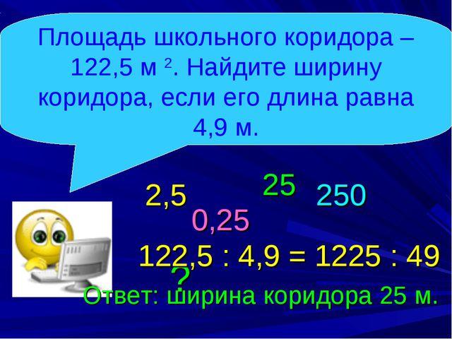122,5 : 4,9 = 1225 : 49 Площадь школьного коридора – 122,5 м 2. Найдите ширин...