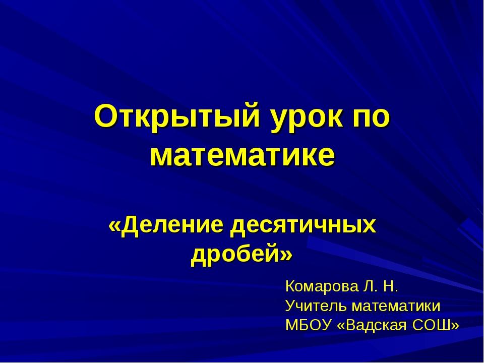 Открытый урок по математике «Деление десятичных дробей» Комарова Л. Н. Учител...