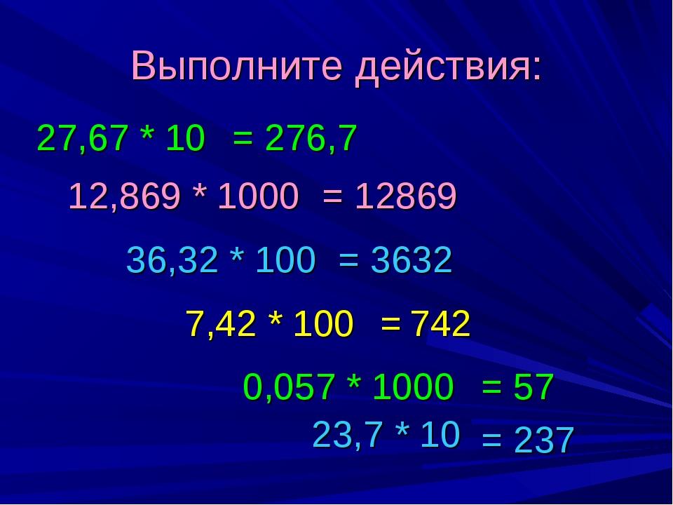 Выполните действия: 12,869 * 1000 27,67 * 10 36,32 * 100 7,42 * 100 23,7 * 10...