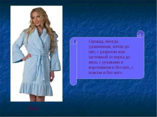 Одежда, иногда удлиненная, почти до пят, с разрезом или застежкой от верха до
