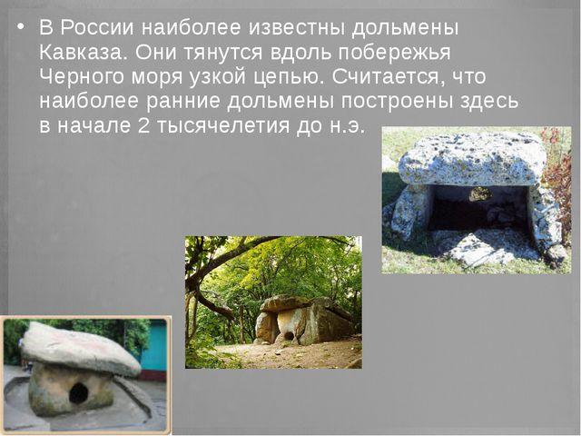 В России наиболее известны дольмены Кавказа. Они тянутся вдоль побережья Черн...
