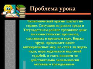 Экономический кризис шагает по стране. Ситуация на рынке труда в Тегульдетск