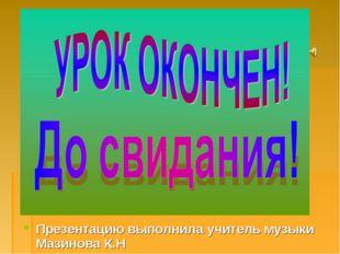 Презентацию выполнила учитель музыки Мазинова К.Н