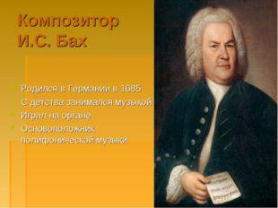 Композитор И.С. Бах Родился в Германии в 1685 С детства занимался музыкой Игр