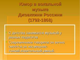 Юмор в вокальной музыке Джоаккини Россини (1792-1868) С детства занимался муз