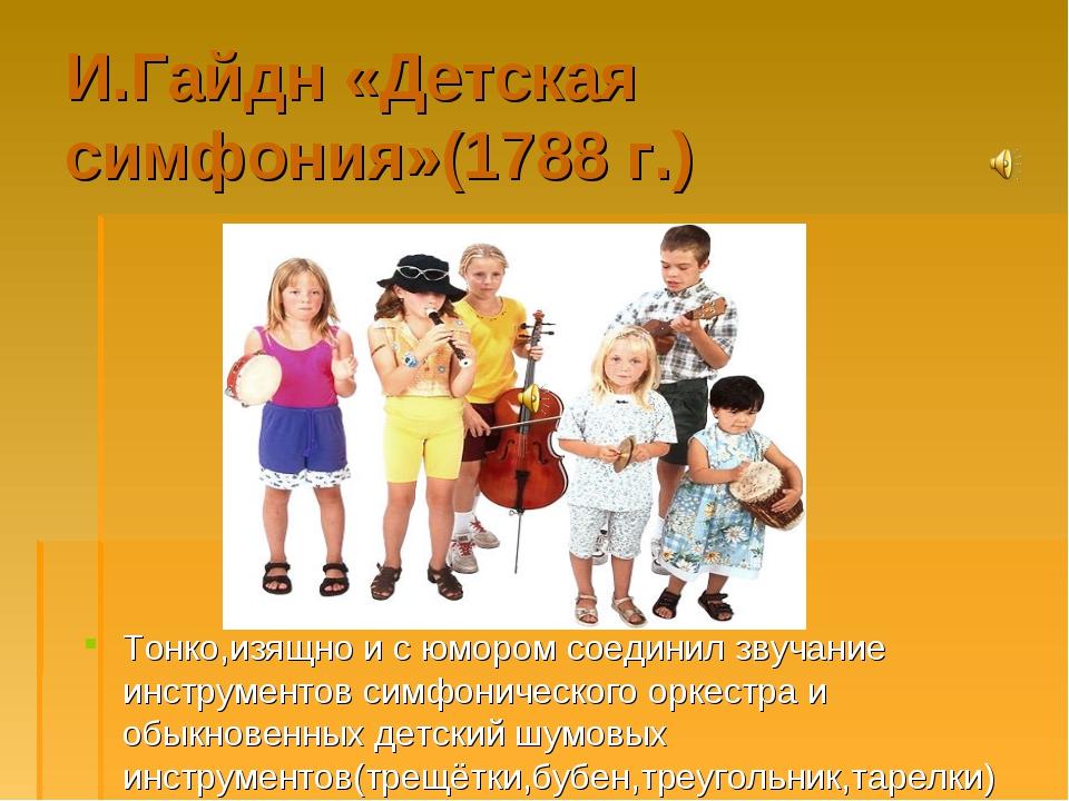 И.Гайдн «Детская симфония»(1788 г.) Тонко,изящно и с юмором соединил звучание...