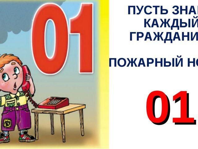 ПУСТЬ ЗНАЕТ КАЖДЫЙ ГРАЖДАНИН ПОЖАРНЫЙ НОМЕР 01