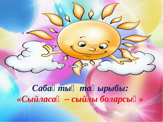 Сабақтың тақырыбы: «Сыйласаң – сыйлы боларсың»