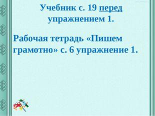Учебник с. 19 перед упражнением 1. Рабочая тетрадь «Пишем грамотно» с. 6 упра