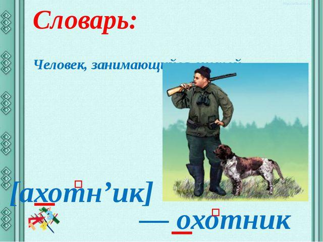 Словарь: Человек, занимающийся охотой – [ахотн'ик] ― охотник ʹ ʹ