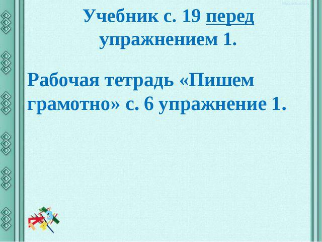 Учебник с. 19 перед упражнением 1. Рабочая тетрадь «Пишем грамотно» с. 6 упра...