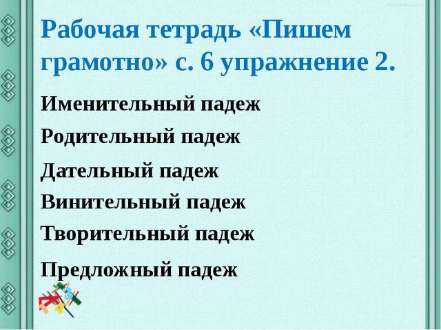 Рабочая тетрадь «Пишем грамотно» с. 6 упражнение 2. Именительный падеж Родите...