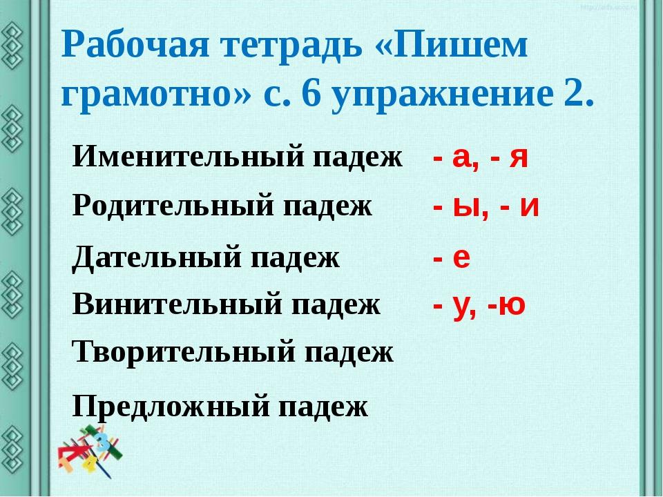 Рабочая тетрадь «Пишем грамотно» с. 6 упражнение 2. Именительный падеж - а, -...