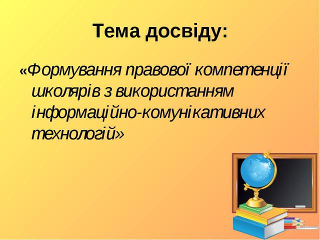 Тема досвіду: «Формування правової компетенції школярів з використанням інфор...