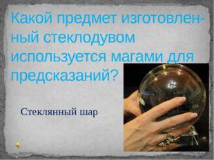 Какой предмет изготовлен-ный стеклодувом используется магами для предсказаний