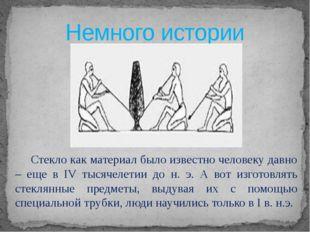 Немного истории  Стекло как материал было известно человеку давно – еще в I