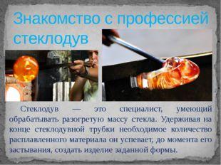 Знакомство с профессией стеклодув  Стеклодув — это специалист, умеющий обра
