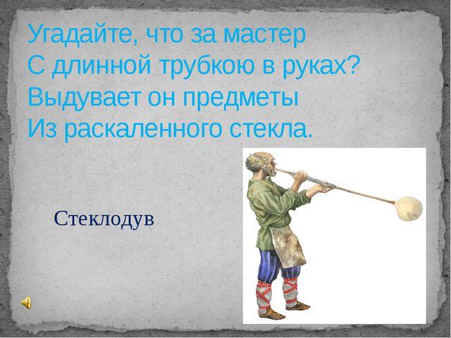 Угадайте, что за мастер С длинной трубкою в руках? Выдувает он предметы Из ра...