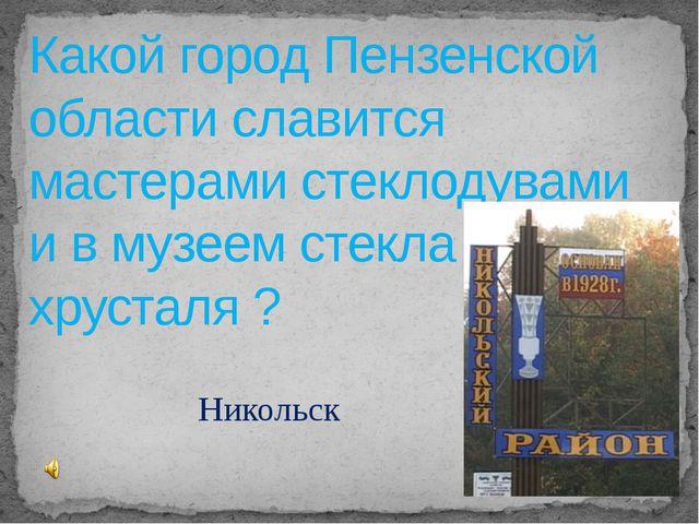 Какой город Пензенской области славится мастерами стеклодувами и в музеем сте...
