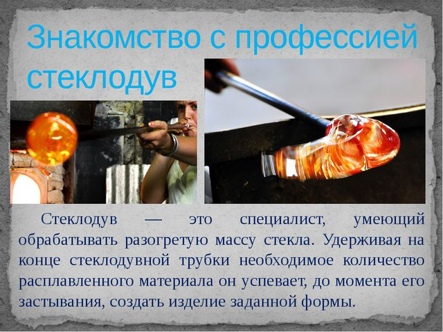 Знакомство с профессией стеклодув  Стеклодув — это специалист, умеющий обра...