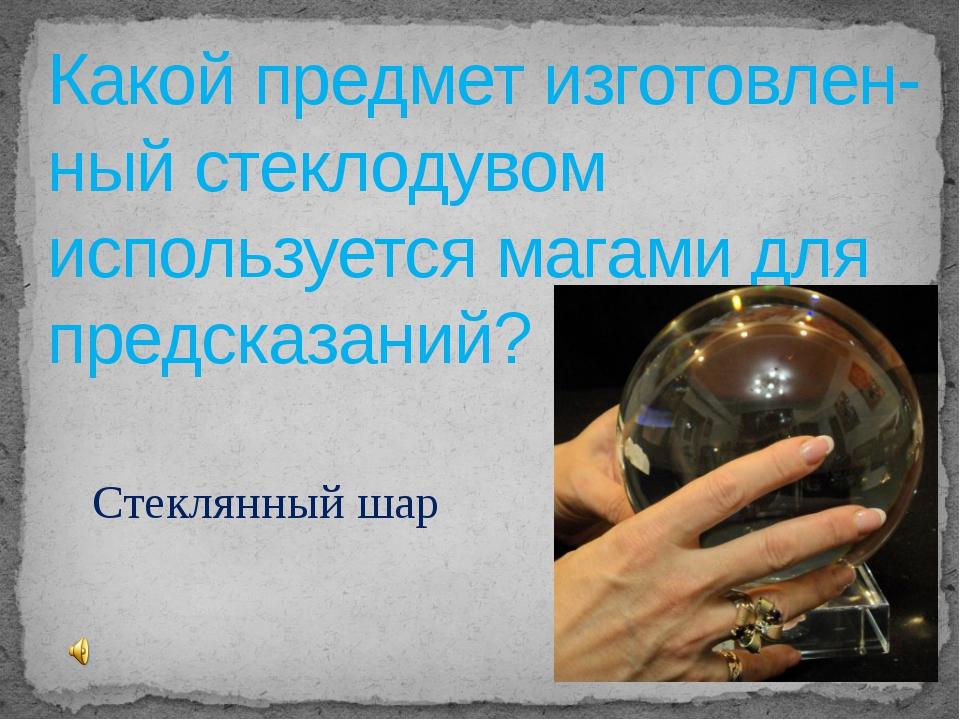 Какой предмет изготовлен-ный стеклодувом используется магами для предсказаний...
