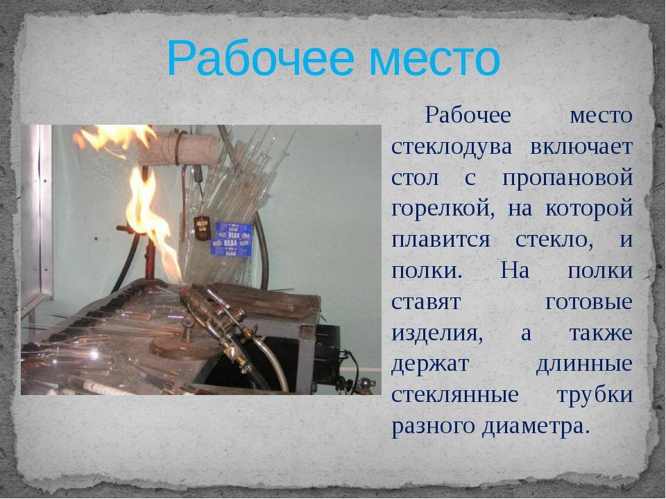 Рабочее место Рабочее место стеклодува включает стол с пропановой горелкой,...