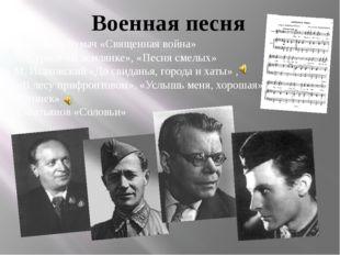 Военная песня В.Лебедев-Кумач «Священная война» А. Сурков «В землянке», «Песн